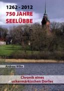 Andreas Wilke, 1262–2012. 750 Jahre Seelübbe. Chronik eines Uckermärkischen Dorfes. (2012)