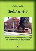 Joachim Benthin: Umbrüche, Landwirtschaftliche Bildungseinrichtungen und Landwirtschaft in der Uckermark. (2012)